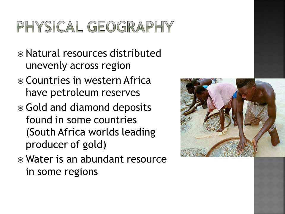  Natural resources distributed unevenly across region  Countries in western Africa have petroleum reserves  Gold and diamond deposits found in some countries (South Africa worlds leading producer of gold)  Water is an abundant resource in some regions