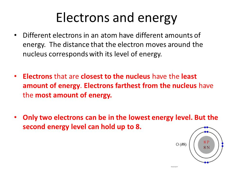 Electrons and energy Different electrons in an atom have different amounts of energy. The distance that the electron moves around the nucleus correspo