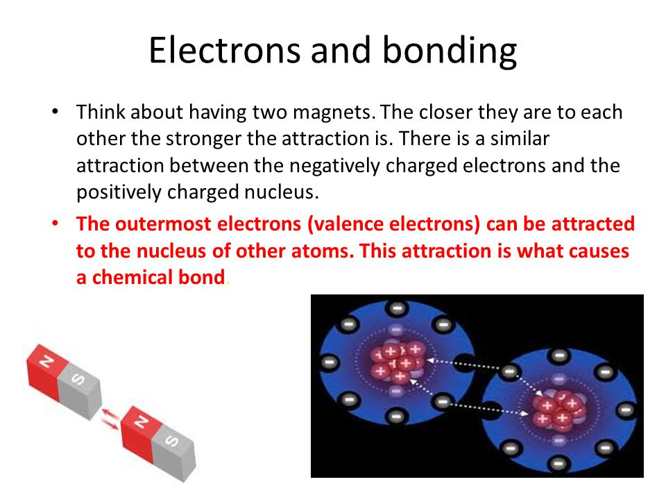 Electrons and bonding Think about having two magnets. The closer they are to each other the stronger the attraction is. There is a similar attraction