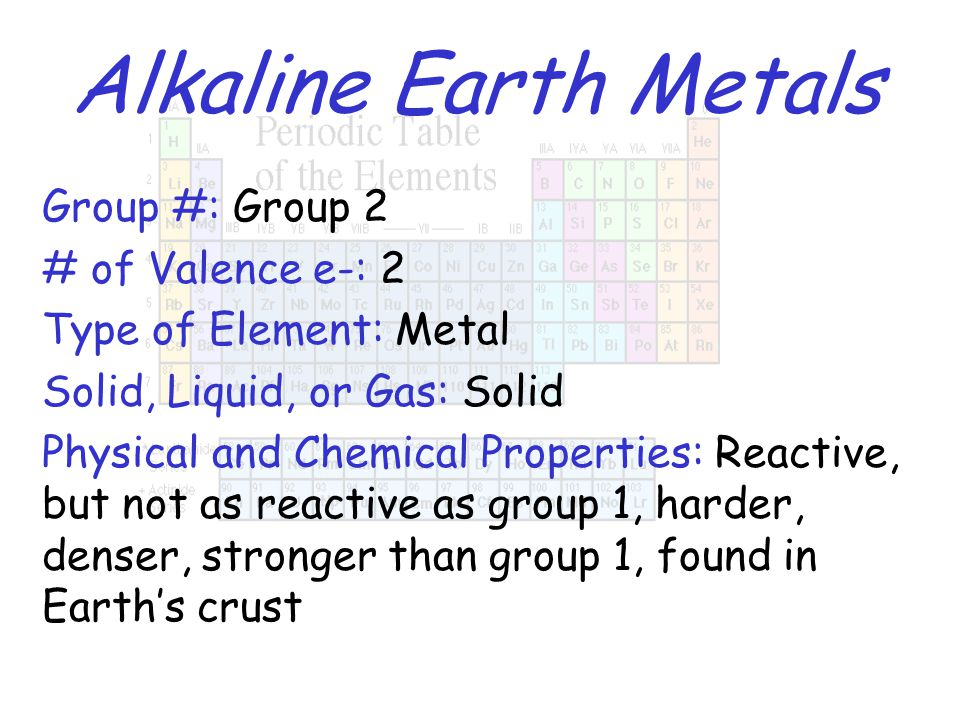 Alkaline Earth Metals Group #: Group 2 # of Valence e-: 2 Type of Element: Metal Solid, Liquid, or Gas: Solid Physical and Chemical Properties: Reacti