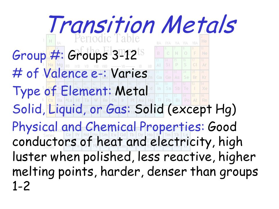Transition Metals Group #: Groups 3-12 # of Valence e-: Varies Type of Element: Metal Solid, Liquid, or Gas: Solid (except Hg) Physical and Chemical P
