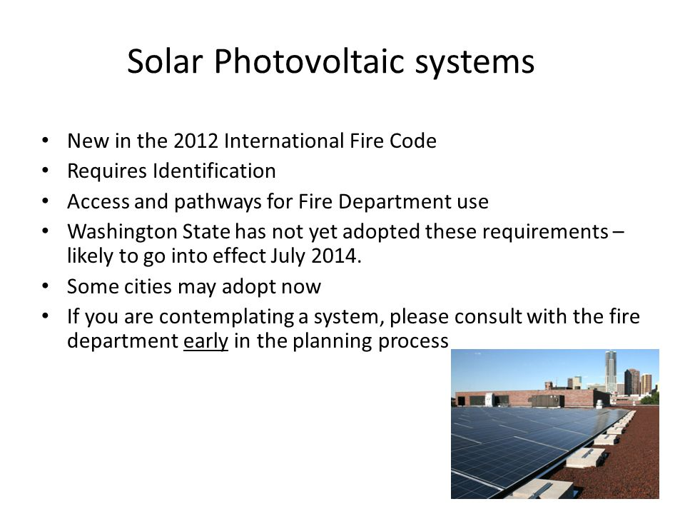Solar Photovoltaic systems New in the 2012 International Fire Code Requires Identification Access and pathways for Fire Department use Washington State has not yet adopted these requirements – likely to go into effect July 2014.
