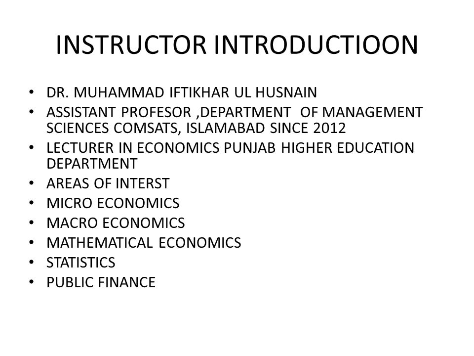 INSTRUCTOR INTRODUCTIOON DR. MUHAMMAD IFTIKHAR UL HUSNAIN ASSISTANT PROFESOR,DEPARTMENT OF MANAGEMENT SCIENCES COMSATS, ISLAMABAD SINCE 2012 LECTURER