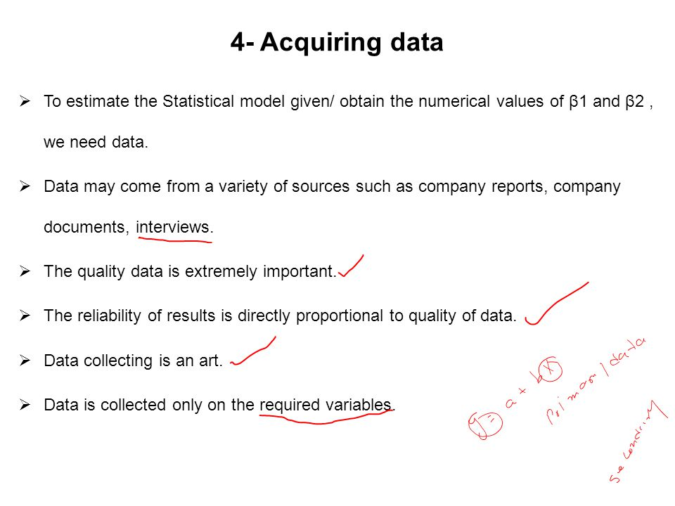 4- Acquiring data  To estimate the Statistical model given/ obtain the numerical values of β1 and β2, we need data.  Data may come from a variety of