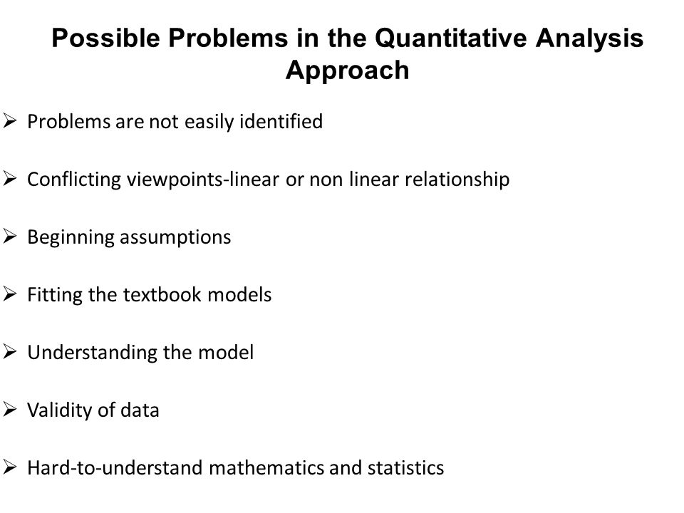 Possible Problems in the Quantitative Analysis Approach  Problems are not easily identified  Conflicting viewpoints-linear or non linear relationshi