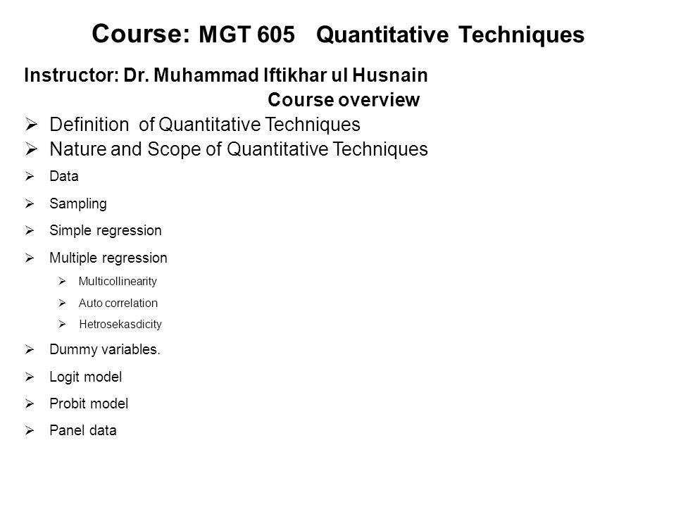 Course: MGT 605 Quantitative Techniques Instructor: Dr. Muhammad Iftikhar ul Husnain Course overview  Definition of Quantitative Techniques  Nature