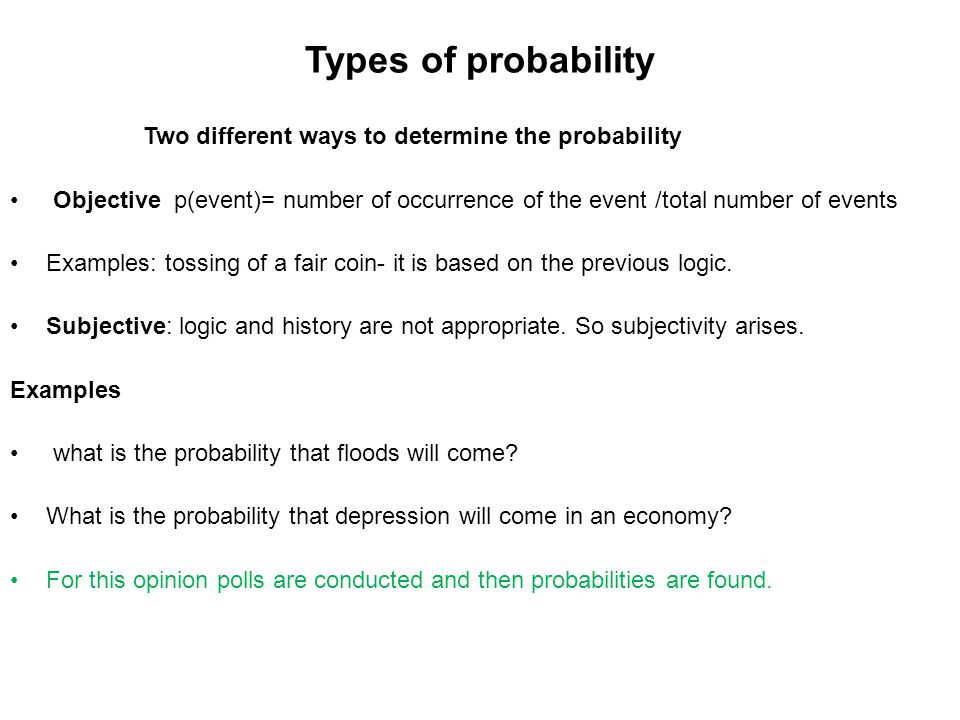 Types of probability Two different ways to determine the probability Objective p(event)= number of occurrence of the event /total number of events Exa