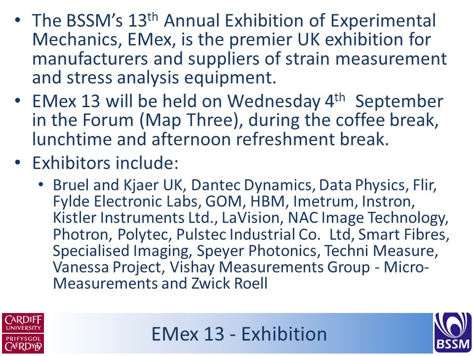 EMex 13 - Exhibition The BSSM's 13 th Annual Exhibition of Experimental Mechanics, EMex, is the premier UK exhibition for manufacturers and suppliers of strain measurement and stress analysis equipment.