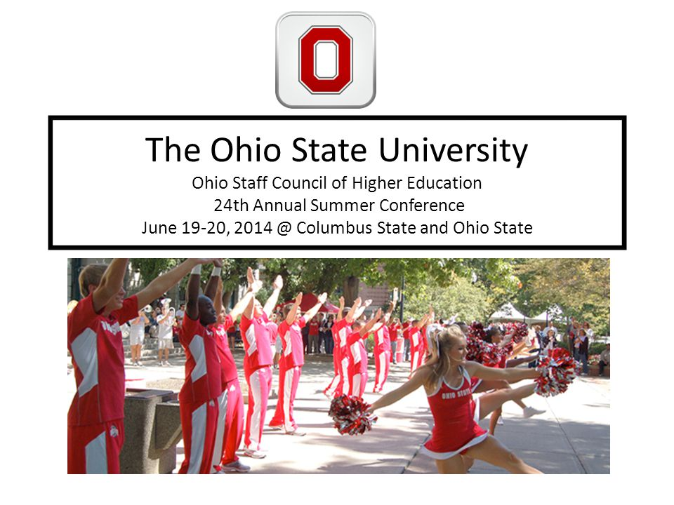The Ohio State University Ohio Staff Council of Higher Education 24th Annual Summer Conference June 19-20, 2014 @ Columbus State and Ohio State