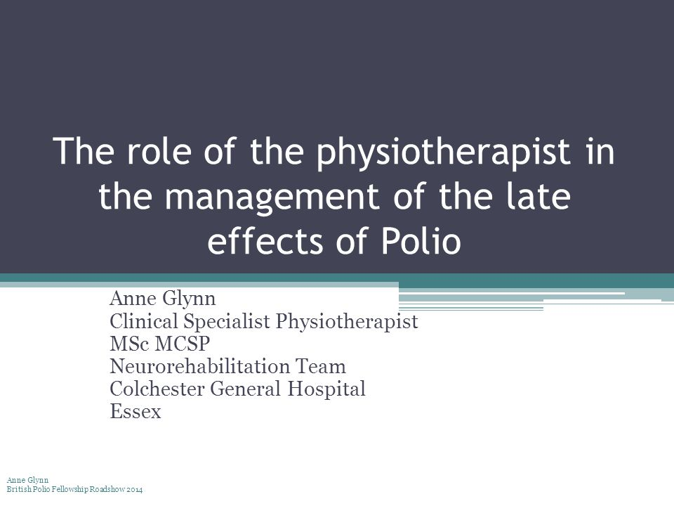 The role of the physiotherapist in the management of the late effects of Polio Anne Glynn Clinical Specialist Physiotherapist MSc MCSP Neurorehabilitation Team Colchester General Hospital Essex Anne Glynn British Polio Fellowship Roadshow 2014