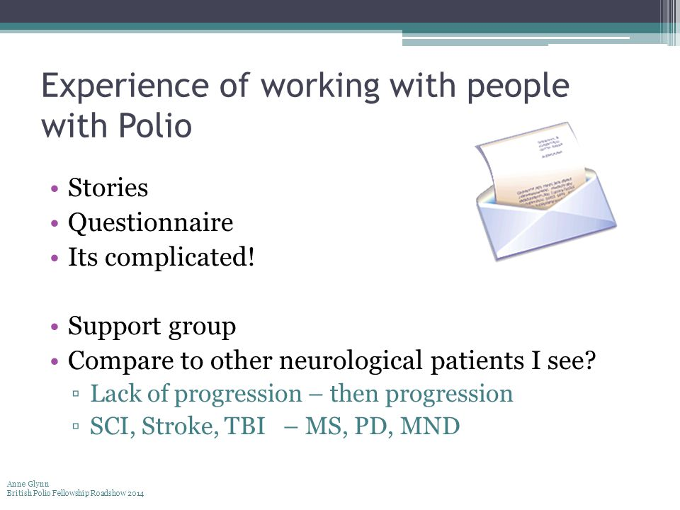 Experience of working with people with Polio Stories Questionnaire Its complicated! Support group Compare to other neurological patients I see? ▫Lack