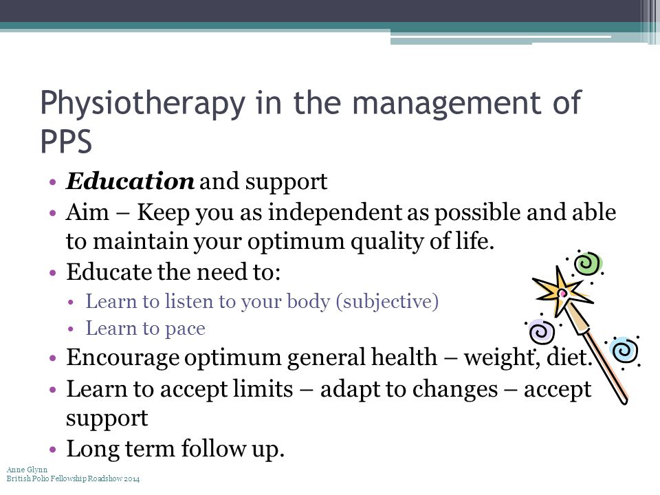 Physiotherapy in the management of PPS Education and support Aim – Keep you as independent as possible and able to maintain your optimum quality of li