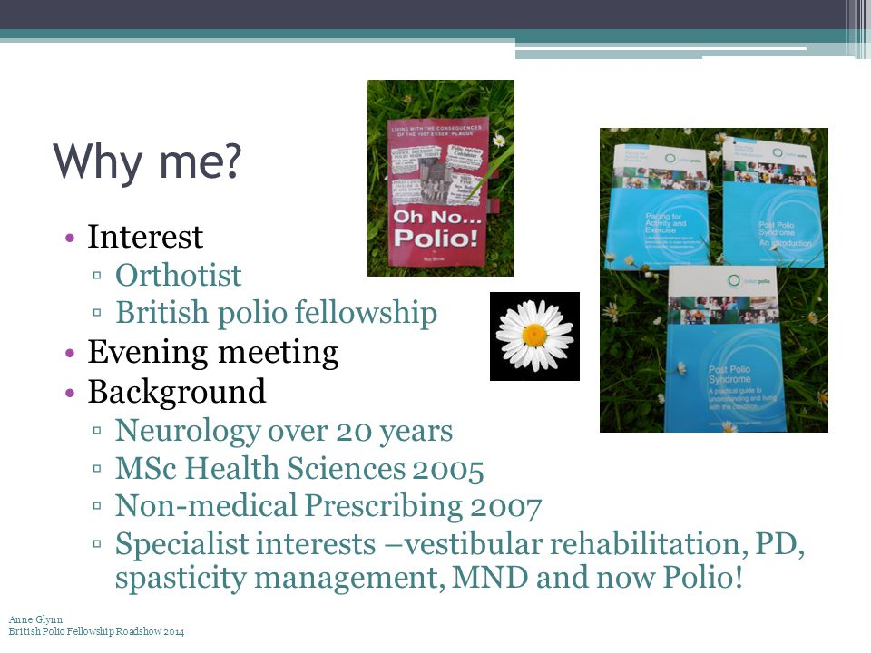 Why me? Interest ▫Orthotist ▫British polio fellowship Evening meeting Background ▫Neurology over 20 years ▫MSc Health Sciences 2005 ▫Non-medical Presc