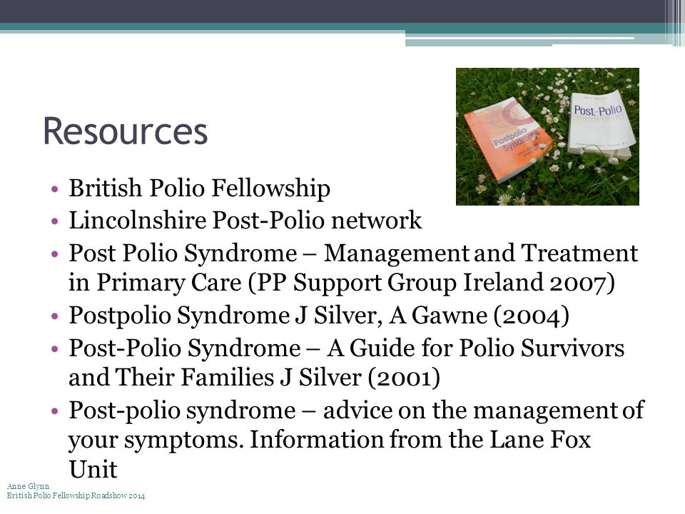Resources British Polio Fellowship Lincolnshire Post-Polio network Post Polio Syndrome – Management and Treatment in Primary Care (PP Support Group Ireland 2007) Postpolio Syndrome J Silver, A Gawne (2004) Post-Polio Syndrome – A Guide for Polio Survivors and Their Families J Silver (2001) Post-polio syndrome – advice on the management of your symptoms.