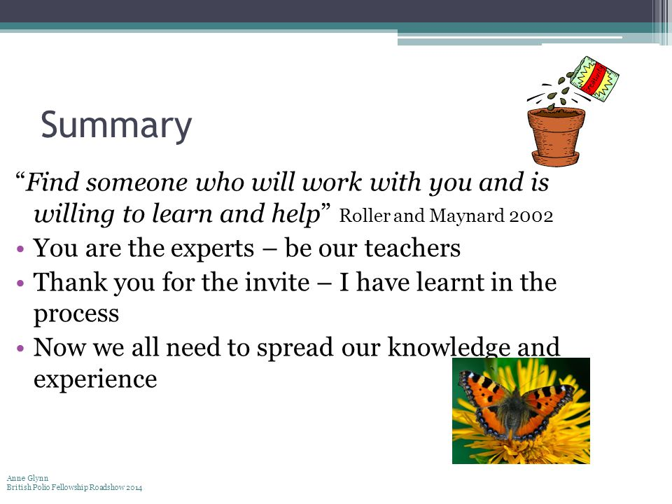 """Summary """"Find someone who will work with you and is willing to learn and help"""" Roller and Maynard 2002 You are the experts – be our teachers Thank you"""