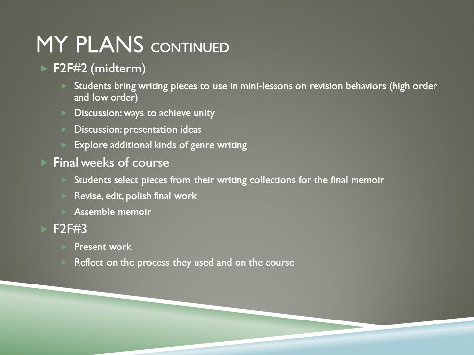 MY PLANS CONTINUED  F2F#2 (midterm)  Students bring writing pieces to use in mini-lessons on revision behaviors (high order and low order)  Discussion: ways to achieve unity  Discussion: presentation ideas  Explore additional kinds of genre writing  Final weeks of course  Students select pieces from their writing collections for the final memoir  Revise, edit, polish final work  Assemble memoir  F2F#3  Present work  Reflect on the process they used and on the course