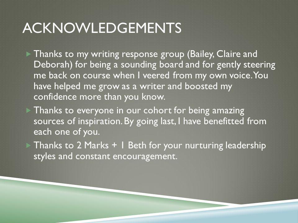 ACKNOWLEDGEMENTS  Thanks to my writing response group (Bailey, Claire and Deborah) for being a sounding board and for gently steering me back on course when I veered from my own voice.