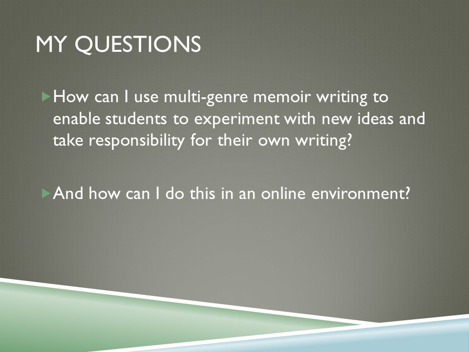 MY QUESTIONS  How can I use multi-genre memoir writing to enable students to experiment with new ideas and take responsibility for their own writing.