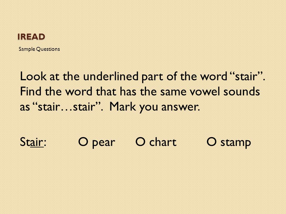 "IREAD Sample Questions Look at the underlined part of the word ""stair"". Find the word that has the same vowel sounds as ""stair…stair"". Mark you answer"