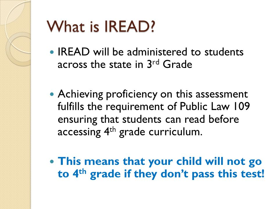 What is IREAD? IREAD will be administered to students across the state in 3 rd Grade Achieving proficiency on this assessment fulfills the requirement