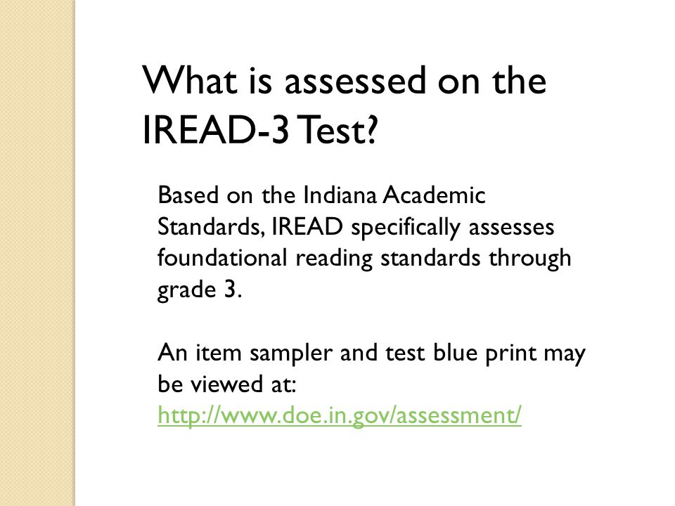 What is assessed on the IREAD-3 Test? Based on the Indiana Academic Standards, IREAD specifically assesses foundational reading standards through grad