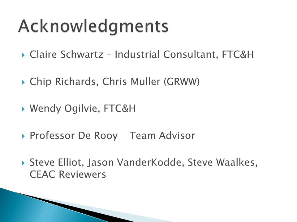  Claire Schwartz – Industrial Consultant, FTC&H  Chip Richards, Chris Muller (GRWW)  Wendy Ogilvie, FTC&H  Professor De Rooy - Team Advisor  Steve Elliot, Jason VanderKodde, Steve Waalkes, CEAC Reviewers