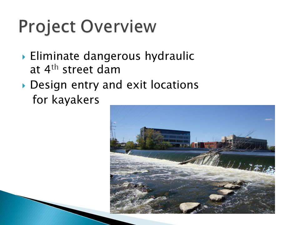  Increase entry and exit points  Partial Replacement of dams  Stair Step modification of the 4 th Street Dam  Reasons ◦ Meets client's needs ◦ Improves fish habitat ◦ Other alternatives not feasible  Sediment behind 4 th Street Dam  Would look unnatural  Greater costs