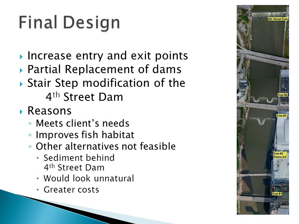 Increase entry and exit points  Partial Replacement of dams  Stair Step modification of the 4 th Street Dam  Reasons ◦ Meets client's needs ◦ Improves fish habitat ◦ Other alternatives not feasible  Sediment behind 4 th Street Dam  Would look unnatural  Greater costs