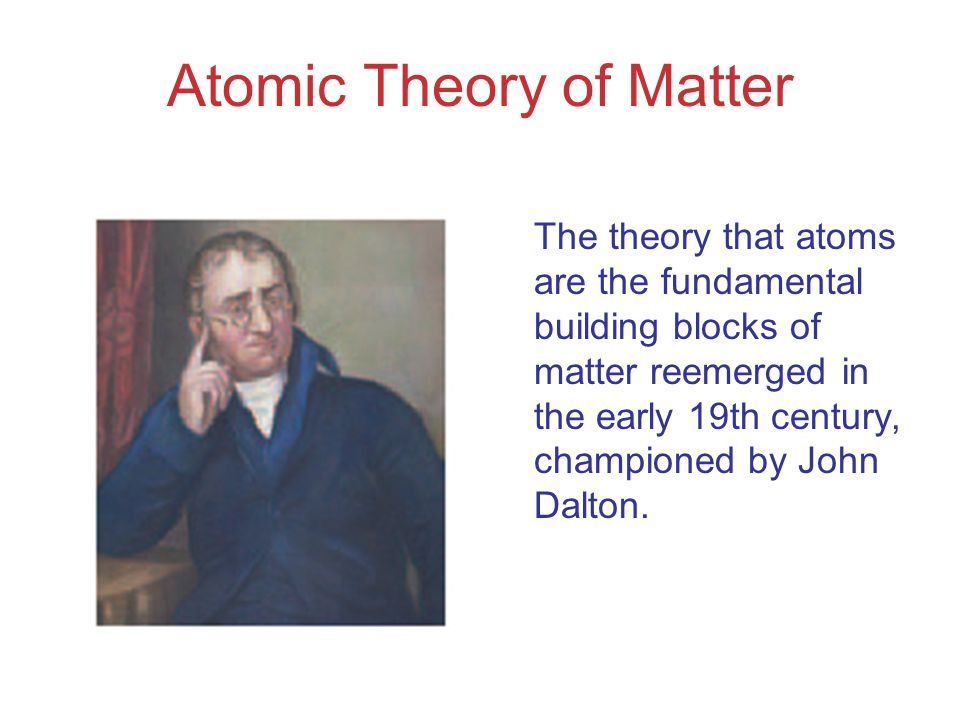 Atomic Theory of Matter The theory that atoms are the fundamental building blocks of matter reemerged in the early 19th century, championed by John Dalton.