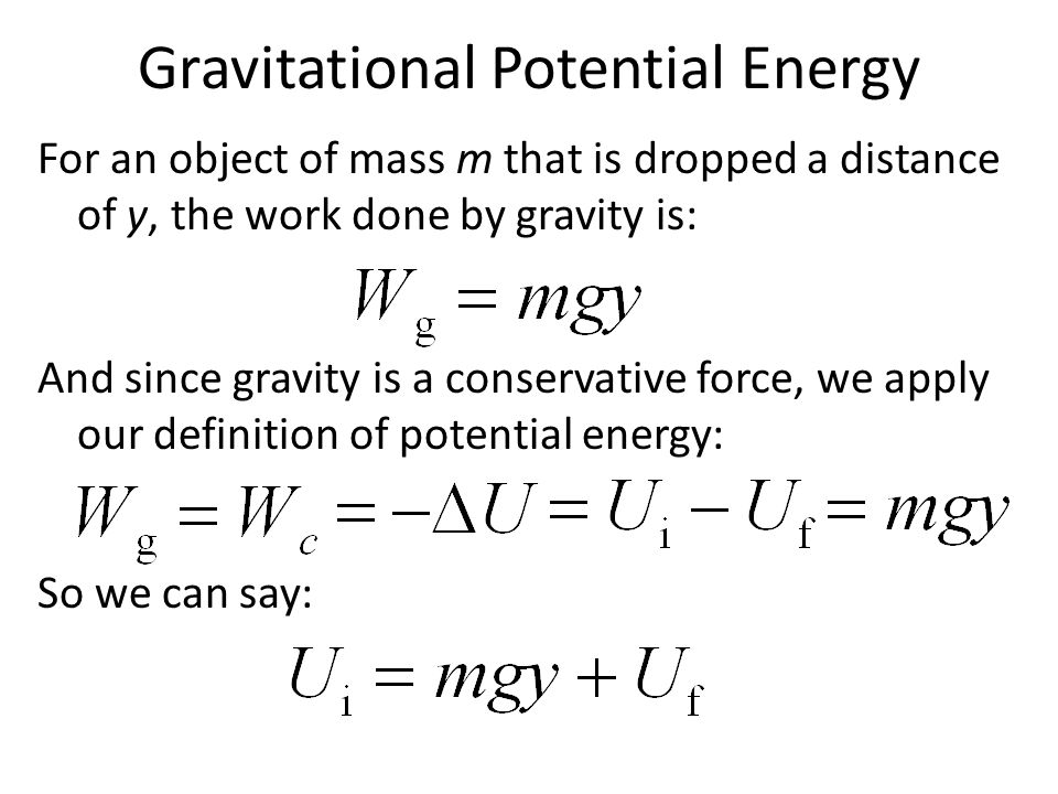 Gravitational Potential Energy For an object of mass m that is dropped a distance of y, the work done by gravity is: And since gravity is a conservati