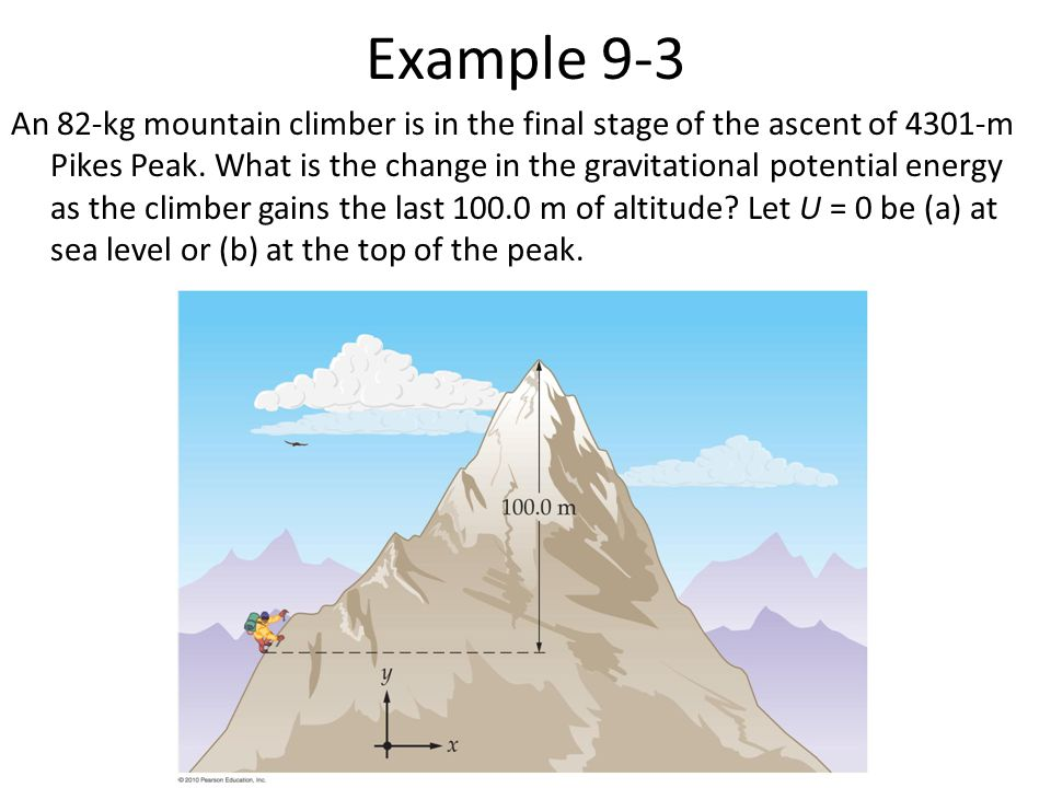 Example 9-3 An 82-kg mountain climber is in the final stage of the ascent of 4301-m Pikes Peak. What is the change in the gravitational potential ener