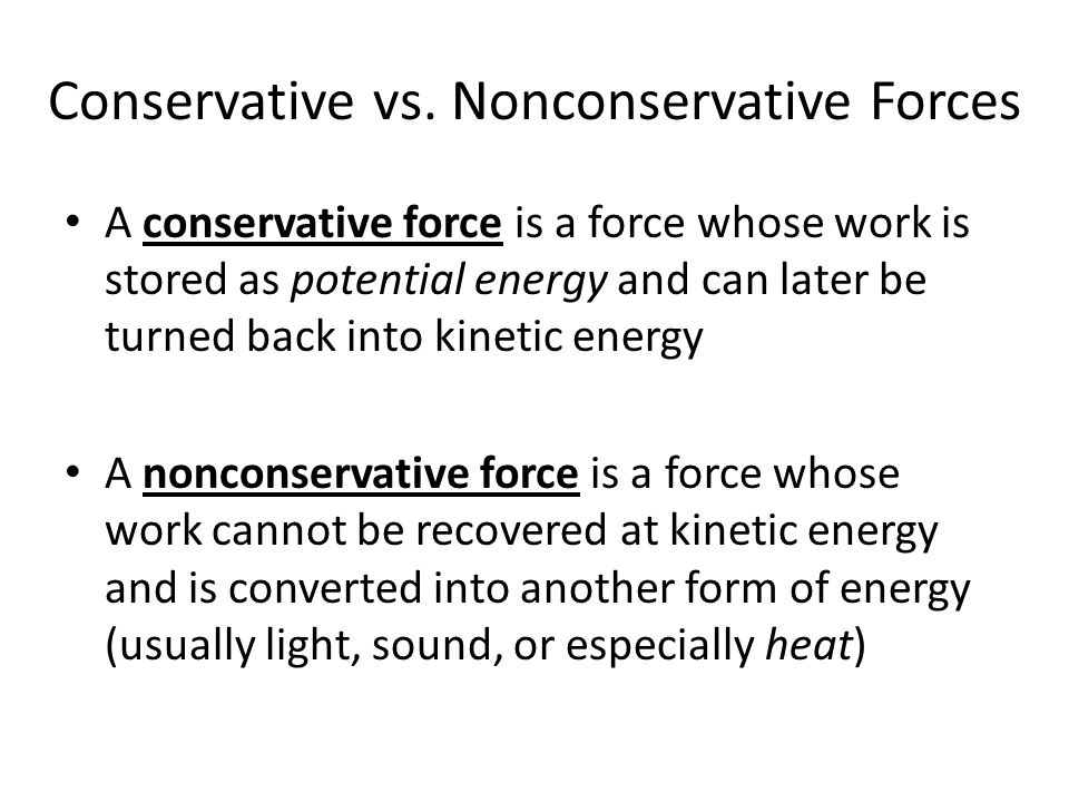 Examples of Conservative and Nonconservative Forces Examples of conservative forces include: – Gravity – Springs – Electric and Magnetic forces (not seen in this course) Examples of nonconservative forces include: – Friction from surfaces – Internal friction (seen mostly during collisions) – Tension in a rope, cable, etc.