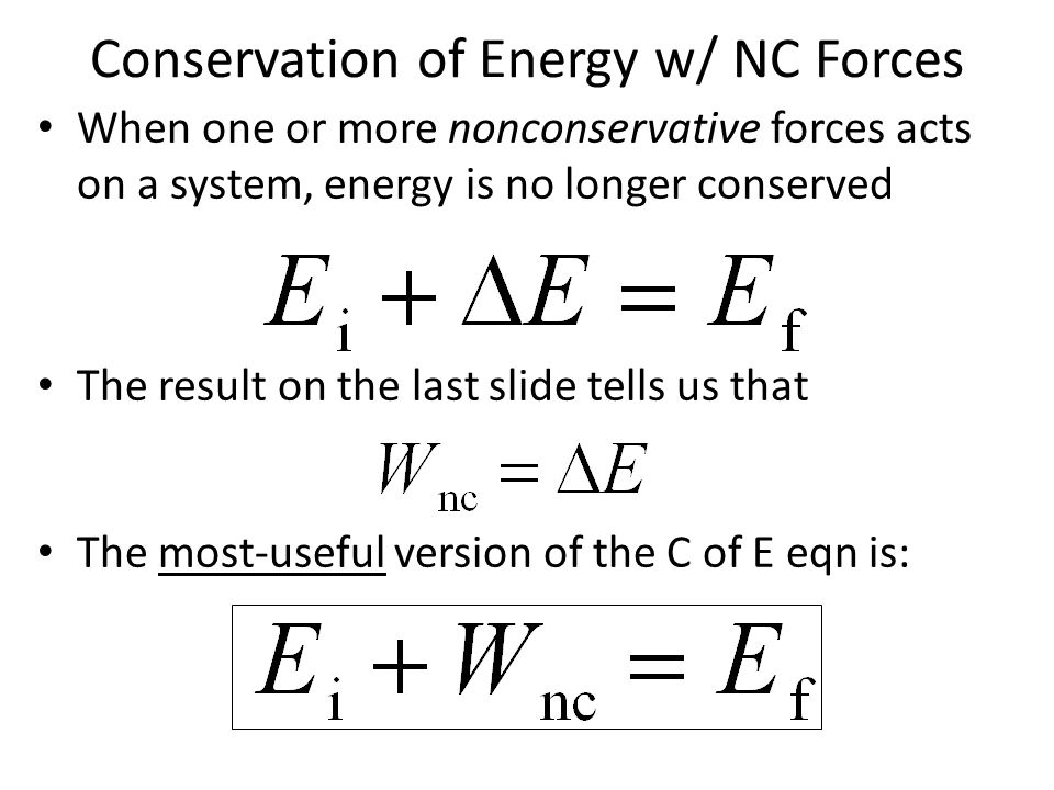 Conservation of Energy w/ NC Forces When one or more nonconservative forces acts on a system, energy is no longer conserved The result on the last sli