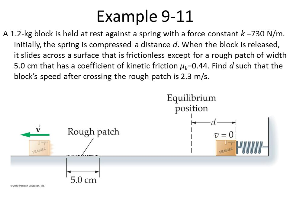 Example 9-11 A 1.2-kg block is held at rest against a spring with a force constant k =730 N/m. Initially, the spring is compressed a distance d. When