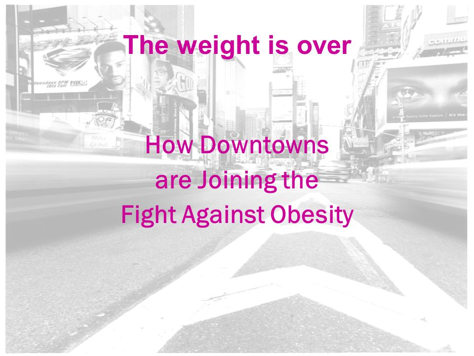 1 The weight is over How Downtowns are Joining the Fight Against Obesity