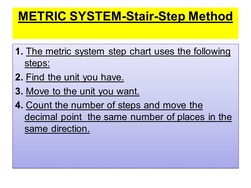 METRIC SYSTEM-Stair-Step Method 1. The metric system step chart uses the following steps: 2. Find the unit you have. 3. Move to the unit you want. 4.