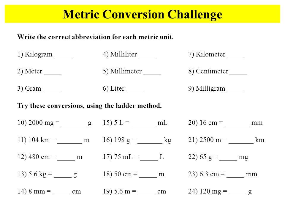 Write the correct abbreviation for each metric unit. 1) Kilogram _____ 4) Milliliter _____ 7) Kilometer _____ 2) Meter _____ 5) Millimeter _____ 8) Ce