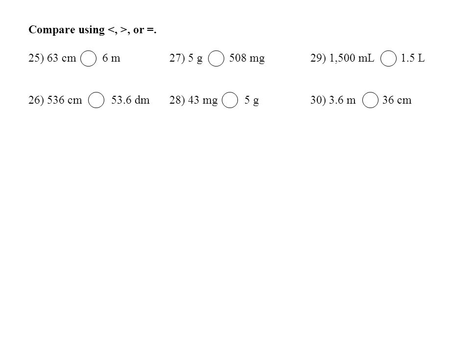 Compare using, or =. 25) 63 cm 6 m 27) 5 g 508 mg 29) 1,500 mL 1.5 L 26) 536 cm 53.6 dm 28) 43 mg 5 g 30) 3.6 m 36 cm
