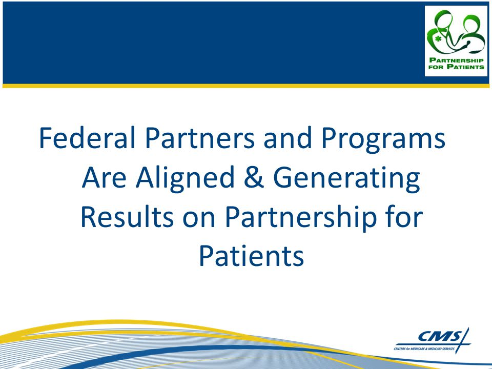 Federal Partners and Programs Are Aligned & Generating Results on Partnership for Patients