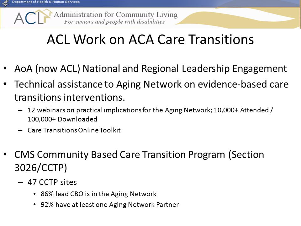 ACL Work on ACA Care Transitions AoA (now ACL) National and Regional Leadership Engagement Technical assistance to Aging Network on evidence-based care transitions interventions.
