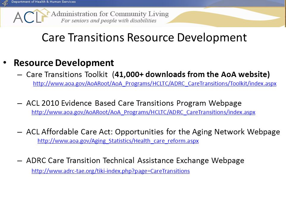 Care Transitions Resource Development Resource Development – Care Transitions Toolkit (41,000+ downloads from the AoA website) http://www.aoa.gov/AoARoot/AoA_Programs/HCLTC/ADRC_CareTransitions/Toolkit/index.aspx – ACL 2010 Evidence Based Care Transitions Program Webpage http://www.aoa.gov/AoARoot/AoA_Programs/HCLTC/ADRC_CareTransitions/index.aspx – ACL Affordable Care Act: Opportunities for the Aging Network Webpage http://www.aoa.gov/Aging_Statistics/Health_care_reform.aspx – ADRC Care Transition Technical Assistance Exchange Webpage http://www.adrc-tae.org/tiki-index.php page=CareTransitions
