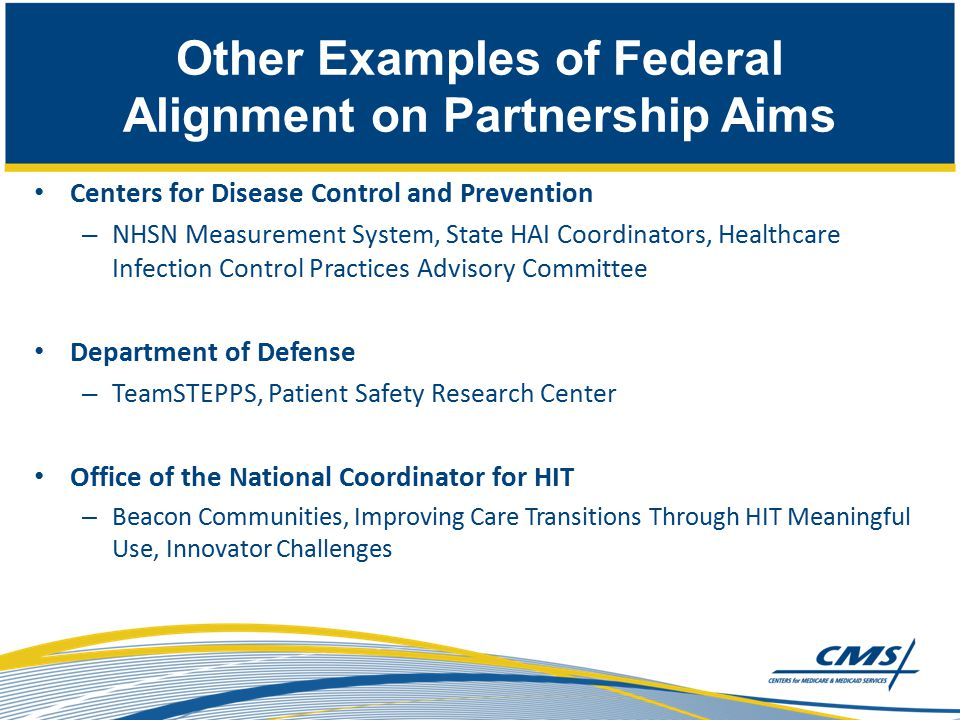 Centers for Disease Control and Prevention – NHSN Measurement System, State HAI Coordinators, Healthcare Infection Control Practices Advisory Committee Department of Defense – TeamSTEPPS, Patient Safety Research Center Office of the National Coordinator for HIT – Beacon Communities, Improving Care Transitions Through HIT Meaningful Use, Innovator Challenges Other Examples of Federal Alignment on Partnership Aims