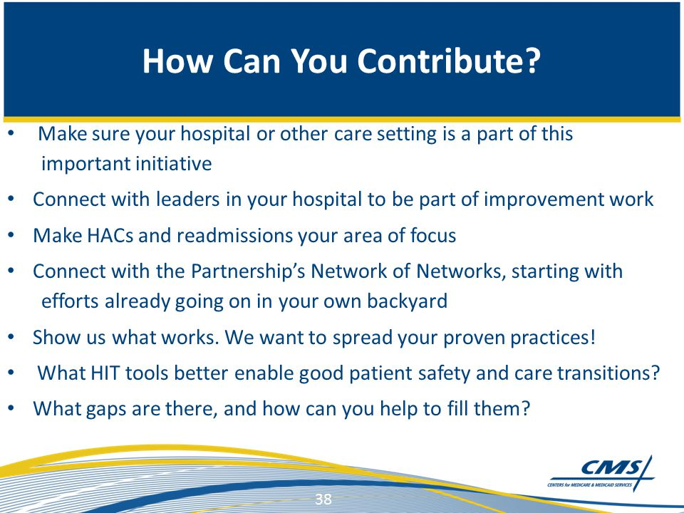 Make sure your hospital or other care setting is a part of this important initiative Connect with leaders in your hospital to be part of improvement work Make HACs and readmissions your area of focus Connect with the Partnership's Network of Networks, starting with efforts already going on in your own backyard Show us what works.