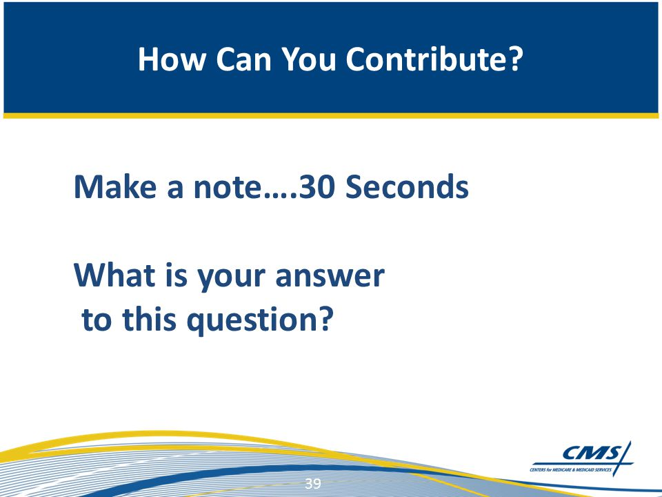 39 Make a note….30 Seconds What is your answer to this question? How Can You Contribute?