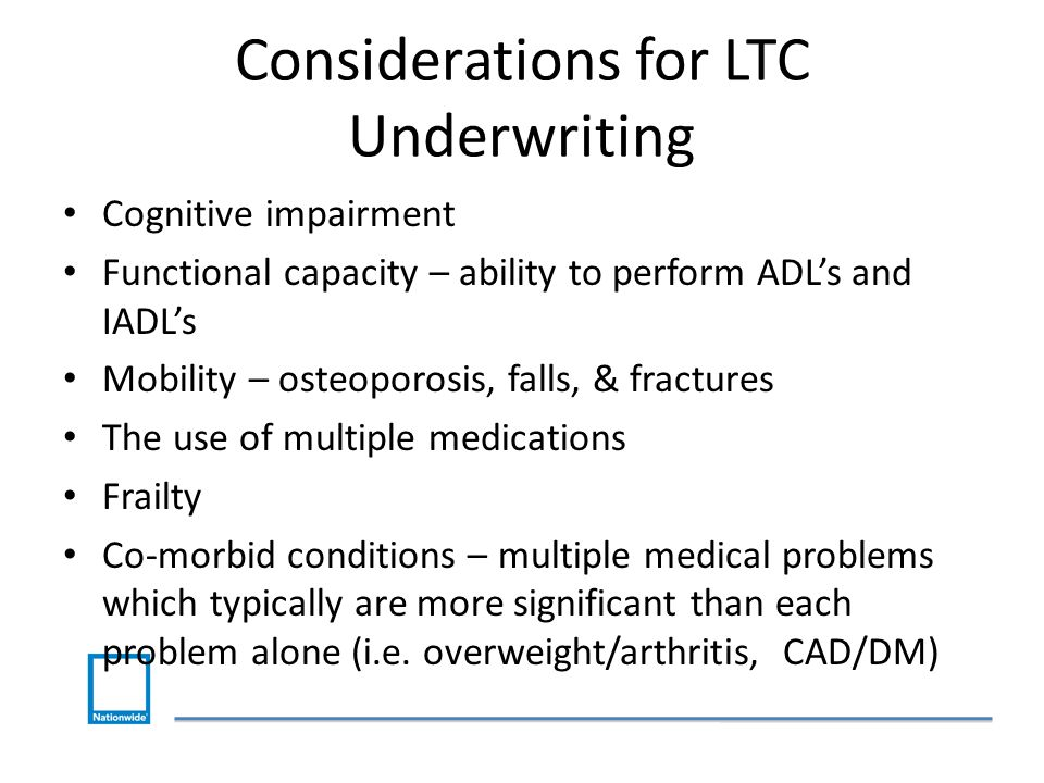 Considerations for LTC Underwriting Cognitive impairment Functional capacity – ability to perform ADL's and IADL's Mobility – osteoporosis, falls, & fractures The use of multiple medications Frailty Co-morbid conditions – multiple medical problems which typically are more significant than each problem alone (i.e.