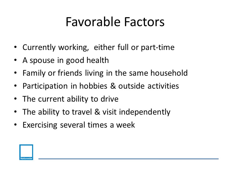 Favorable Factors Currently working, either full or part-time A spouse in good health Family or friends living in the same household Participation in hobbies & outside activities The current ability to drive The ability to travel & visit independently Exercising several times a week