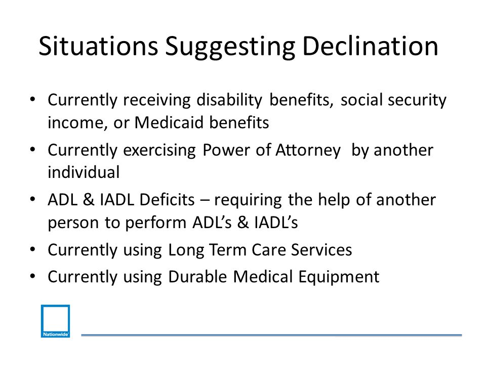 Situations Suggesting Declination Currently receiving disability benefits, social security income, or Medicaid benefits Currently exercising Power of Attorney by another individual ADL & IADL Deficits – requiring the help of another person to perform ADL's & IADL's Currently using Long Term Care Services Currently using Durable Medical Equipment
