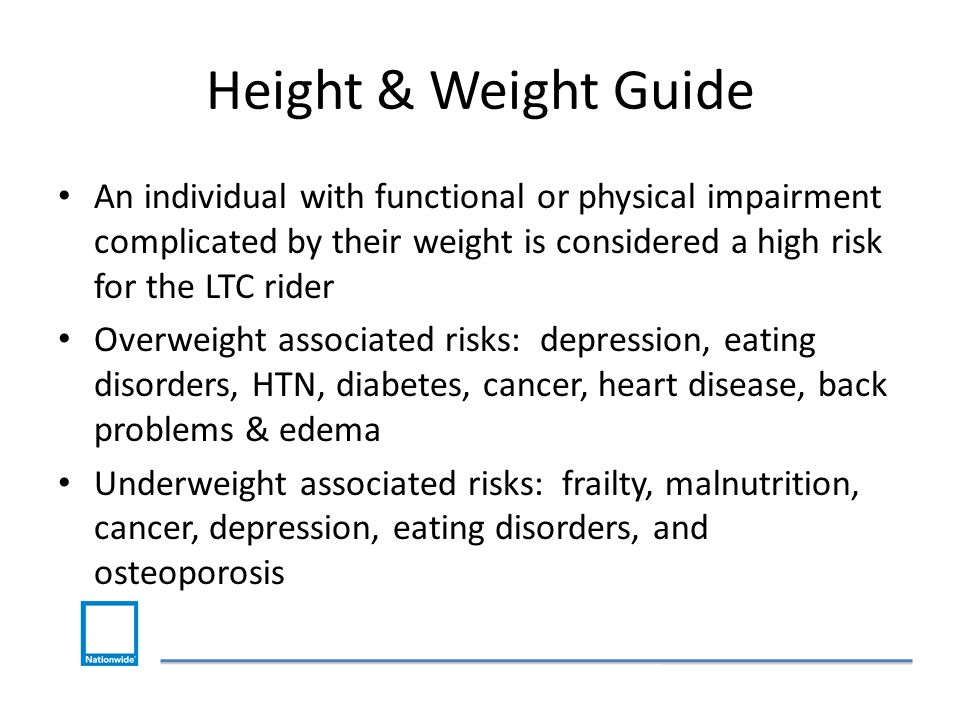 Height & Weight Guide An individual with functional or physical impairment complicated by their weight is considered a high risk for the LTC rider Overweight associated risks: depression, eating disorders, HTN, diabetes, cancer, heart disease, back problems & edema Underweight associated risks: frailty, malnutrition, cancer, depression, eating disorders, and osteoporosis