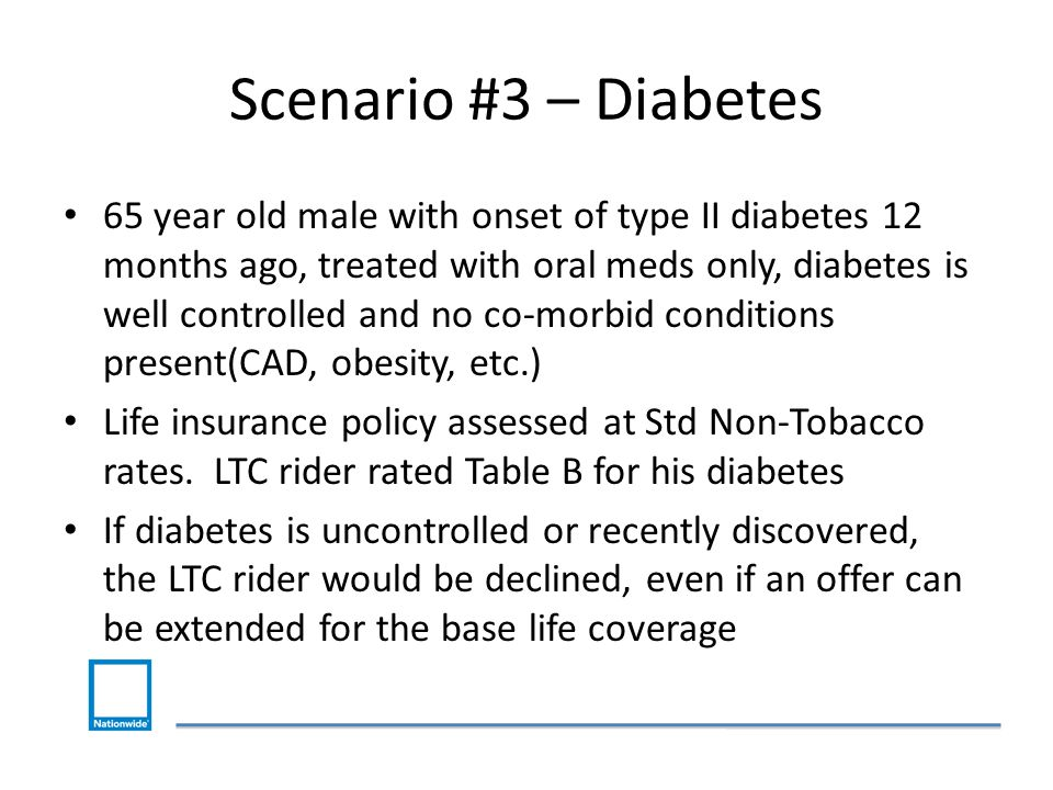 Scenario #3 – Diabetes 65 year old male with onset of type II diabetes 12 months ago, treated with oral meds only, diabetes is well controlled and no co-morbid conditions present(CAD, obesity, etc.) Life insurance policy assessed at Std Non-Tobacco rates.