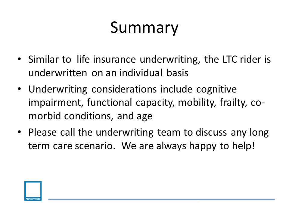 Summary Similar to life insurance underwriting, the LTC rider is underwritten on an individual basis Underwriting considerations include cognitive impairment, functional capacity, mobility, frailty, co- morbid conditions, and age Please call the underwriting team to discuss any long term care scenario.